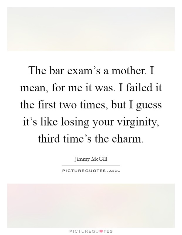 The bar exam's a mother. I mean, for me it was. I failed it the first two times, but I guess it's like losing your virginity, third time's the charm Picture Quote #1