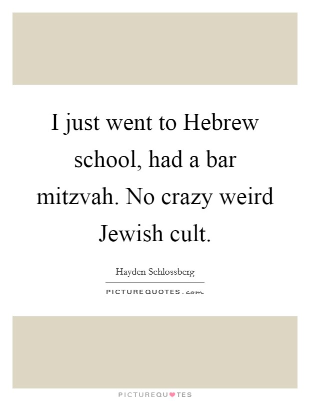 I just went to Hebrew school, had a bar mitzvah. No crazy weird Jewish cult Picture Quote #1
