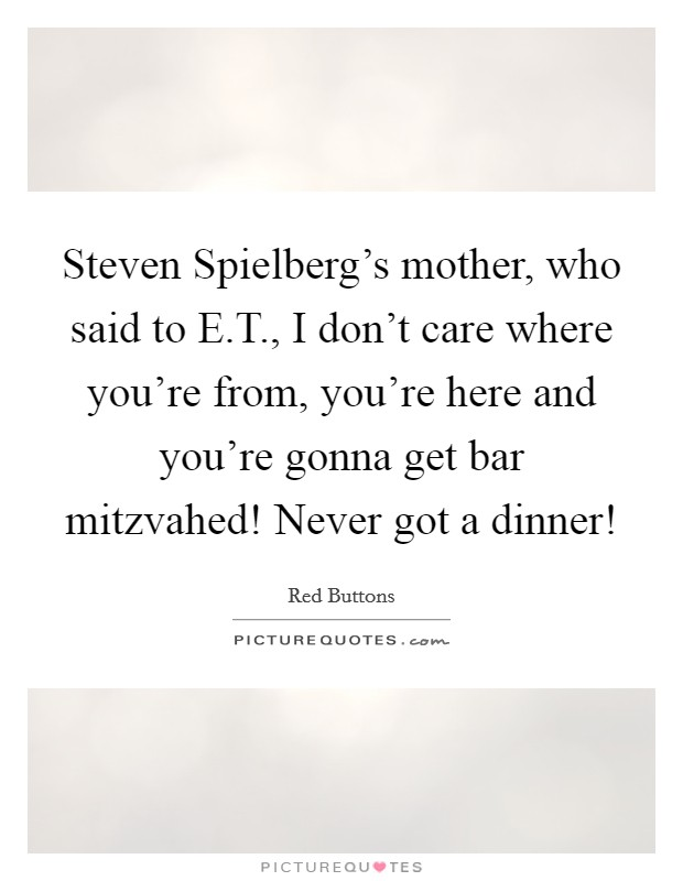 Steven Spielberg's mother, who said to E.T., I don't care where you're from, you're here and you're gonna get bar mitzvahed! Never got a dinner! Picture Quote #1
