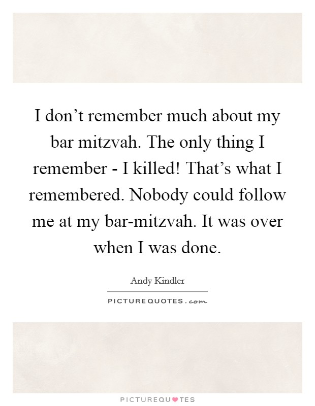 I don't remember much about my bar mitzvah. The only thing I remember - I killed! That's what I remembered. Nobody could follow me at my bar-mitzvah. It was over when I was done Picture Quote #1