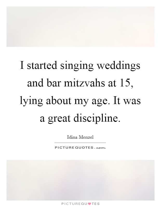 I started singing weddings and bar mitzvahs at 15, lying about my age. It was a great discipline Picture Quote #1