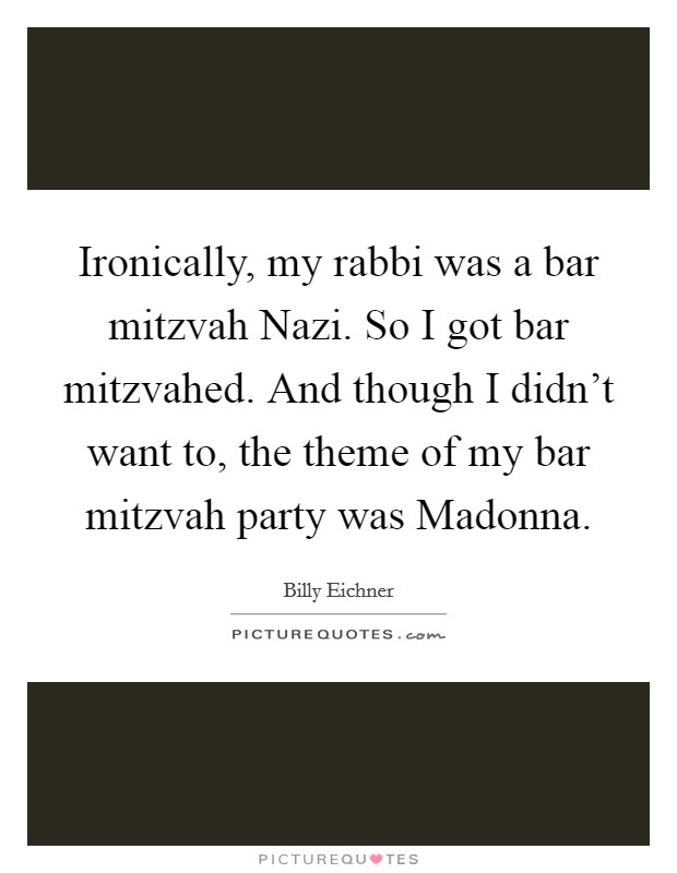 Ironically, my rabbi was a bar mitzvah Nazi. So I got bar mitzvahed. And though I didn't want to, the theme of my bar mitzvah party was Madonna Picture Quote #1