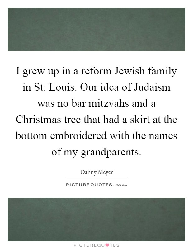 I grew up in a reform Jewish family in St. Louis. Our idea of Judaism was no bar mitzvahs and a Christmas tree that had a skirt at the bottom embroidered with the names of my grandparents Picture Quote #1