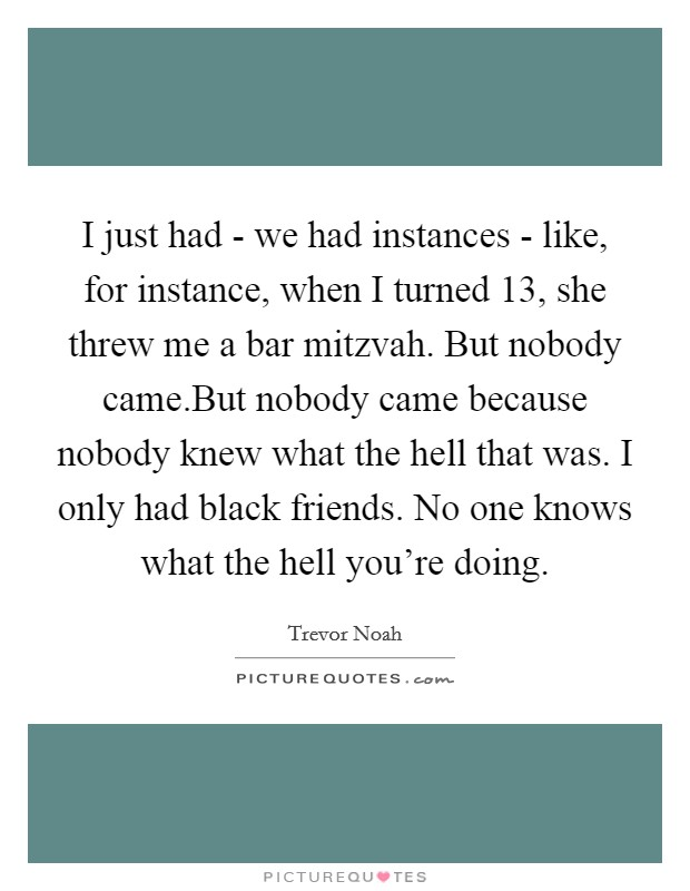 I just had - we had instances - like, for instance, when I turned 13, she threw me a bar mitzvah. But nobody came.But nobody came because nobody knew what the hell that was. I only had black friends. No one knows what the hell you're doing Picture Quote #1