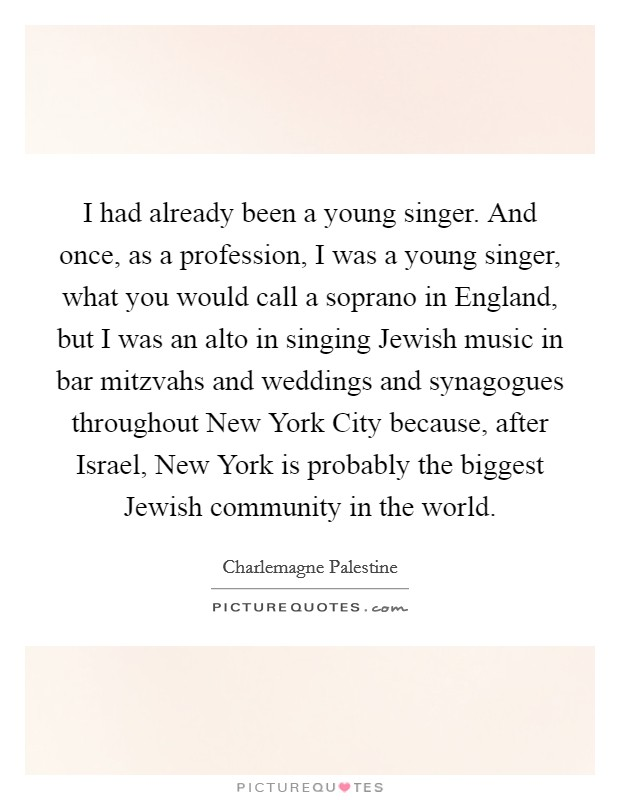 I had already been a young singer. And once, as a profession, I was a young singer, what you would call a soprano in England, but I was an alto in singing Jewish music in bar mitzvahs and weddings and synagogues throughout New York City because, after Israel, New York is probably the biggest Jewish community in the world Picture Quote #1