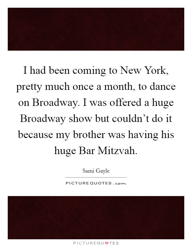 I had been coming to New York, pretty much once a month, to dance on Broadway. I was offered a huge Broadway show but couldn't do it because my brother was having his huge Bar Mitzvah Picture Quote #1