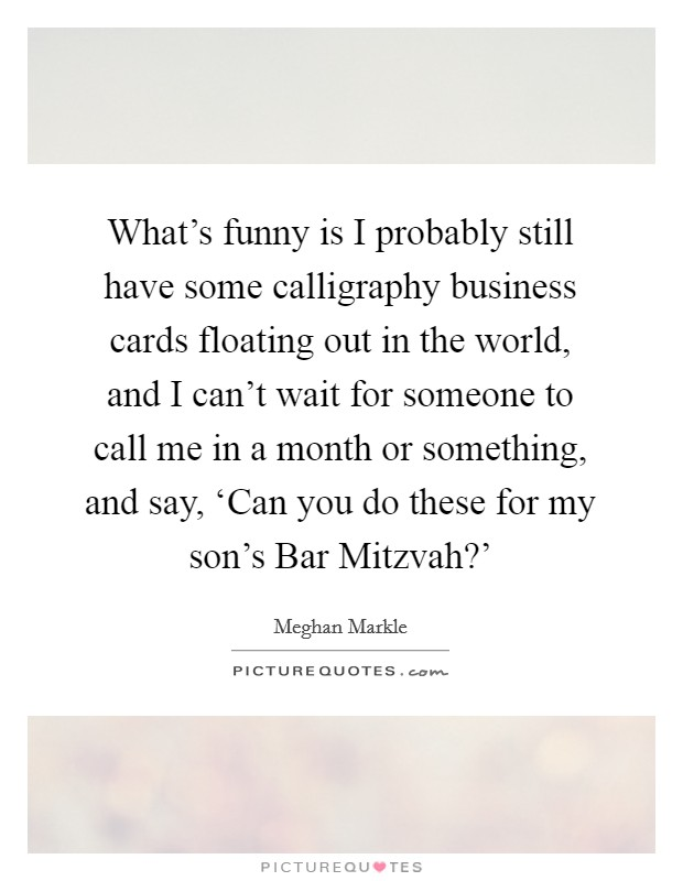 What's funny is I probably still have some calligraphy business cards floating out in the world, and I can't wait for someone to call me in a month or something, and say, 'Can you do these for my son's Bar Mitzvah?' Picture Quote #1