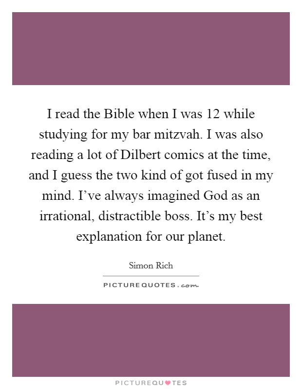 I read the Bible when I was 12 while studying for my bar mitzvah. I was also reading a lot of Dilbert comics at the time, and I guess the two kind of got fused in my mind. I've always imagined God as an irrational, distractible boss. It's my best explanation for our planet Picture Quote #1
