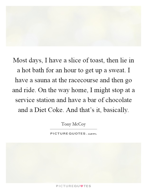 Most days, I have a slice of toast, then lie in a hot bath for an hour to get up a sweat. I have a sauna at the racecourse and then go and ride. On the way home, I might stop at a service station and have a bar of chocolate and a Diet Coke. And that's it, basically Picture Quote #1