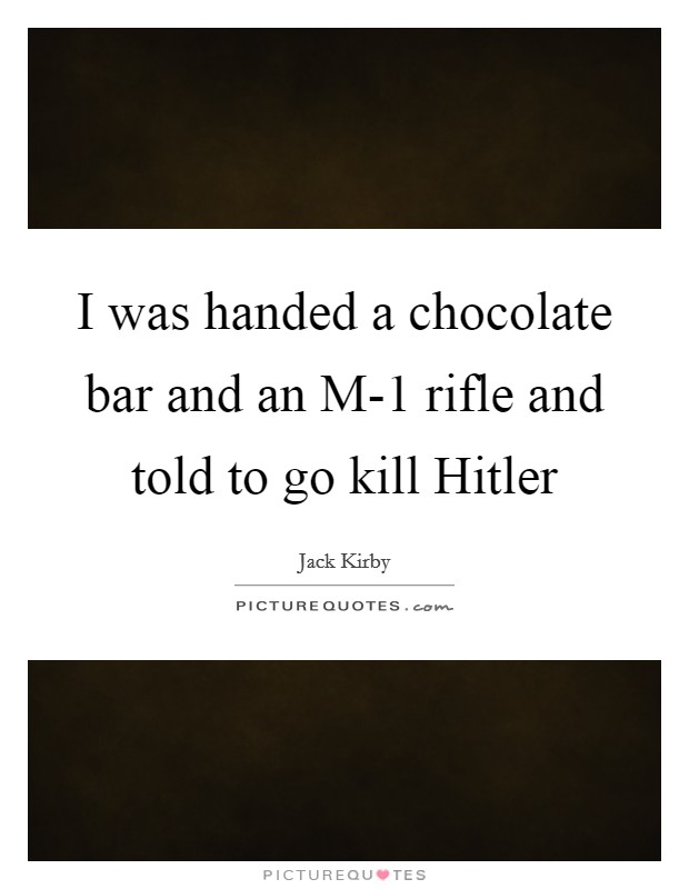 I was handed a chocolate bar and an M-1 rifle and told to go kill Hitler Picture Quote #1