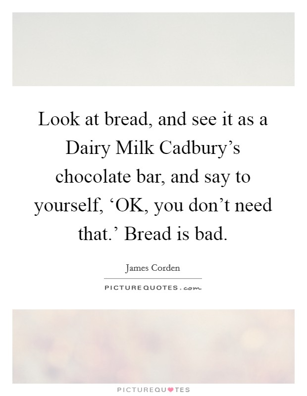 Look at bread, and see it as a Dairy Milk Cadbury's chocolate bar, and say to yourself, 'OK, you don't need that.' Bread is bad Picture Quote #1