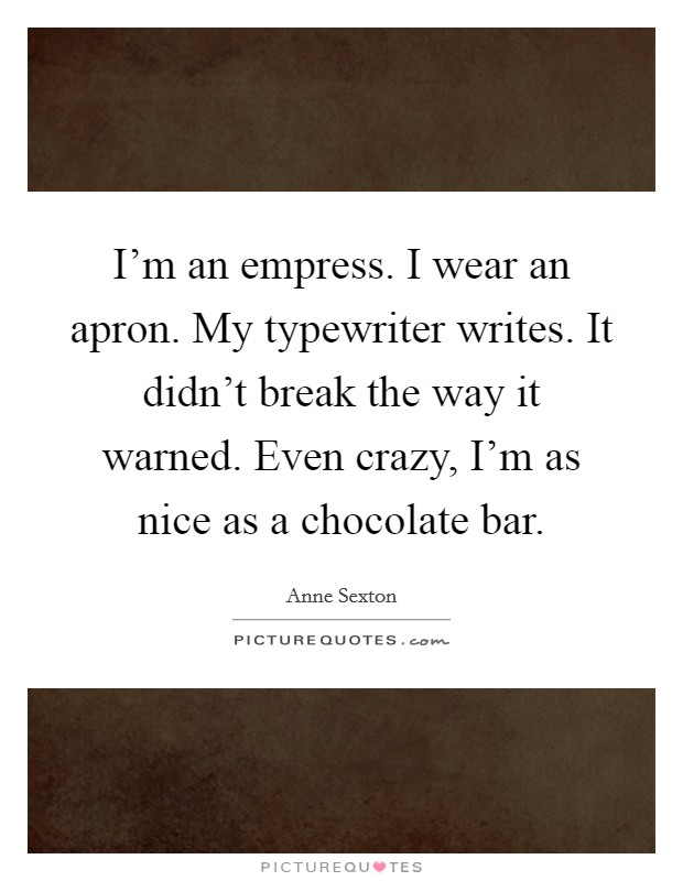I'm an empress. I wear an apron. My typewriter writes. It didn't break the way it warned. Even crazy, I'm as nice as a chocolate bar Picture Quote #1