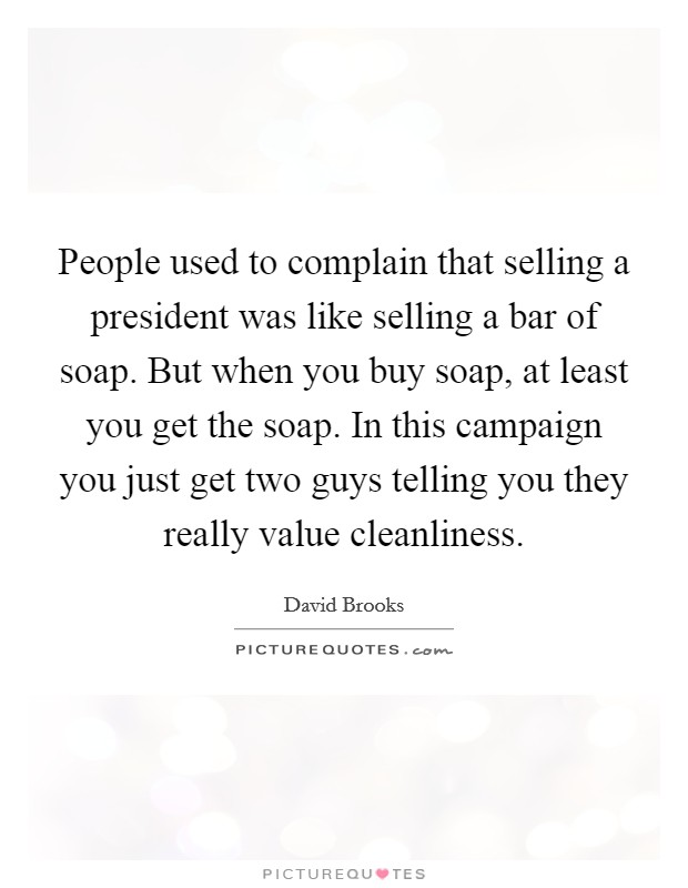 People used to complain that selling a president was like selling a bar of soap. But when you buy soap, at least you get the soap. In this campaign you just get two guys telling you they really value cleanliness Picture Quote #1