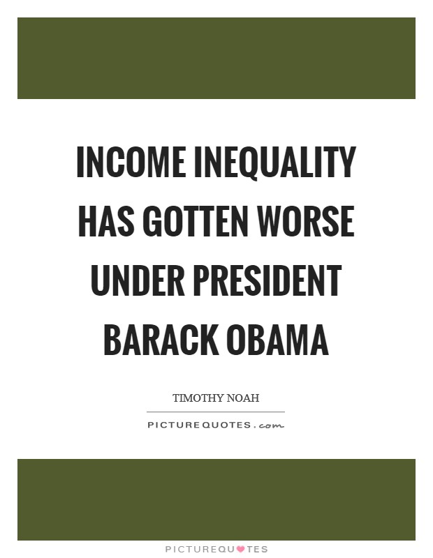 Income inequality has gotten worse under President Barack Obama Picture Quote #1