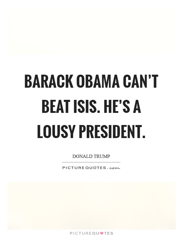Barack Obama can't beat ISIS. He's a lousy president Picture Quote #1