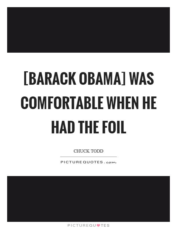 [Barack Obama] was comfortable when he had the foil Picture Quote #1