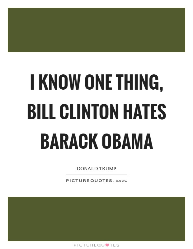 I know one thing, Bill Clinton hates Barack Obama Picture Quote #1
