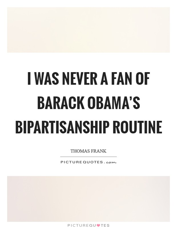 I was never a fan of Barack Obama's bipartisanship routine Picture Quote #1