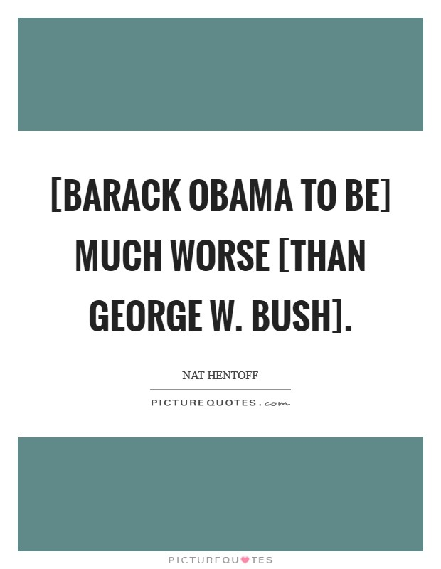 [Barack Obama to be] much worse [than George W. Bush] Picture Quote #1