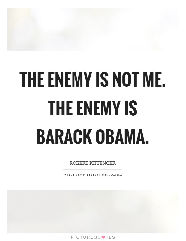 The enemy is not me. The enemy is Barack Obama Picture Quote #1