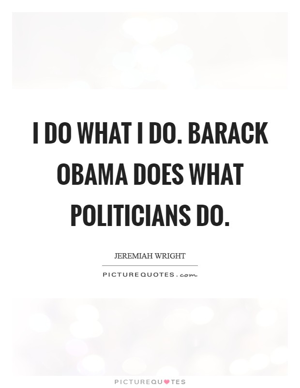 I do what I do. Barack Obama does what politicians do Picture Quote #1