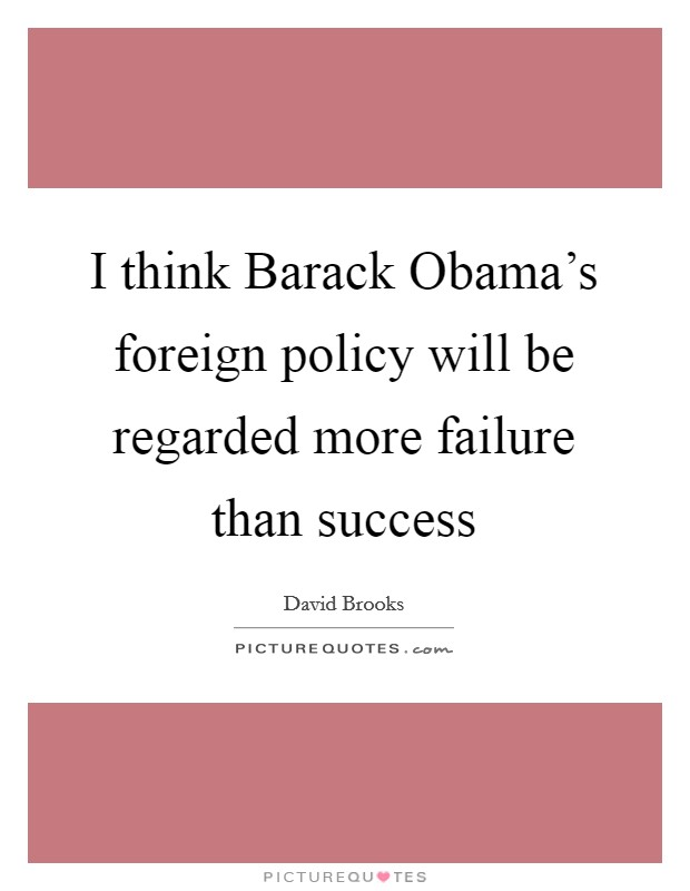 I think Barack Obama's foreign policy will be regarded more failure than success Picture Quote #1