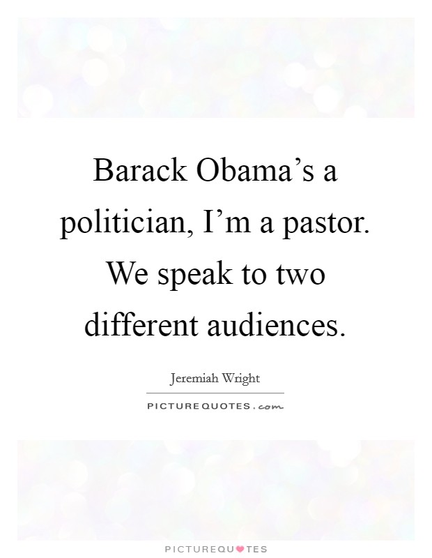Barack Obama's a politician, I'm a pastor. We speak to two different audiences Picture Quote #1