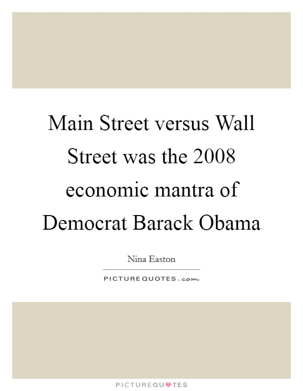 Main Street versus Wall Street was the 2008 economic mantra of Democrat Barack Obama Picture Quote #1