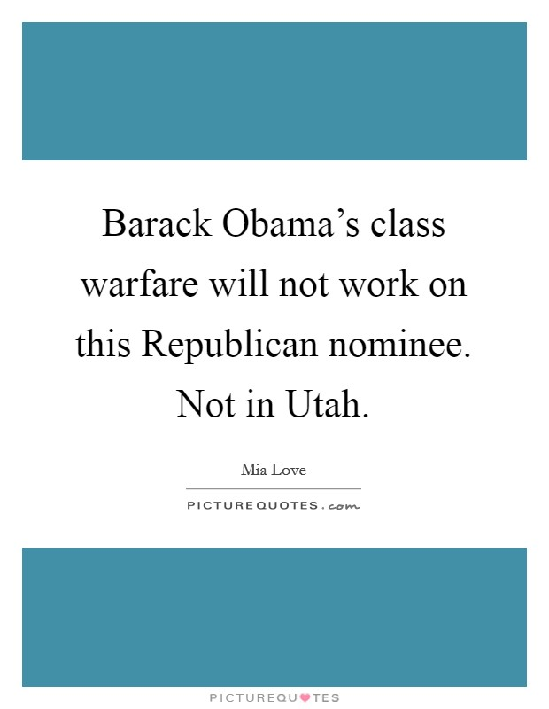 Barack Obama's class warfare will not work on this Republican nominee. Not in Utah Picture Quote #1