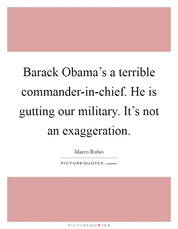 Barack Obama's a terrible commander-in-chief. He is gutting our military. It's not an exaggeration Picture Quote #1