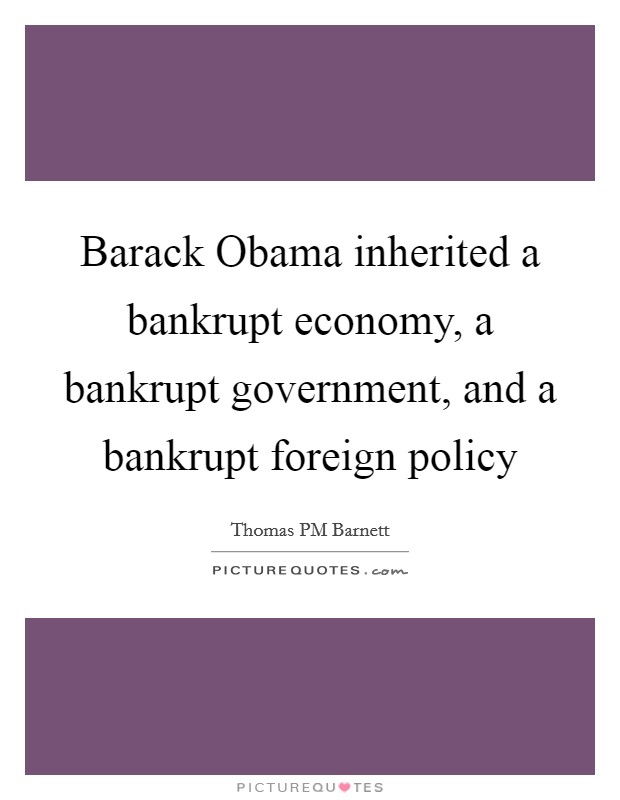 Barack Obama inherited a bankrupt economy, a bankrupt government, and a bankrupt foreign policy Picture Quote #1