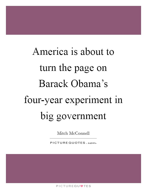 America is about to turn the page on Barack Obama's four-year experiment in big government Picture Quote #1
