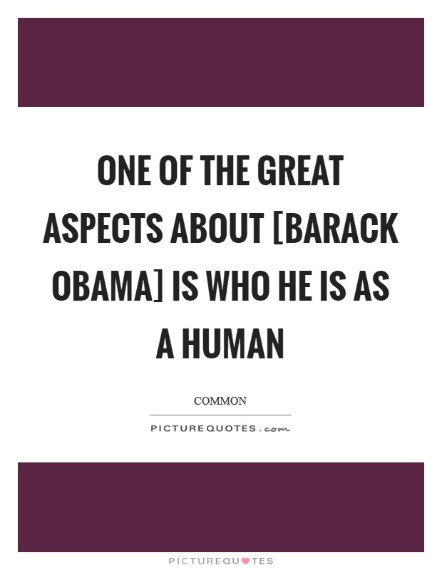One of the great aspects about [Barack Obama] is who he is as a human Picture Quote #1
