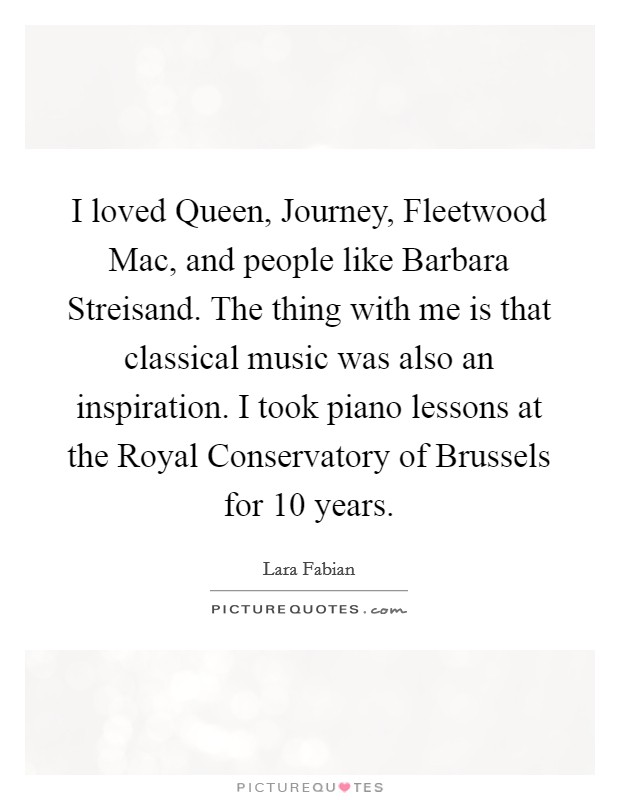 I loved Queen, Journey, Fleetwood Mac, and people like Barbara Streisand. The thing with me is that classical music was also an inspiration. I took piano lessons at the Royal Conservatory of Brussels for 10 years Picture Quote #1