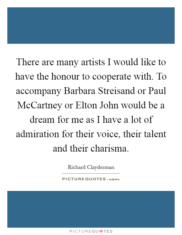 There are many artists I would like to have the honour to cooperate with. To accompany Barbara Streisand or Paul McCartney or Elton John would be a dream for me as I have a lot of admiration for their voice, their talent and their charisma Picture Quote #1