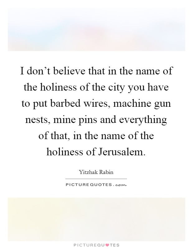 I don't believe that in the name of the holiness of the city you have to put barbed wires, machine gun nests, mine pins and everything of that, in the name of the holiness of Jerusalem Picture Quote #1
