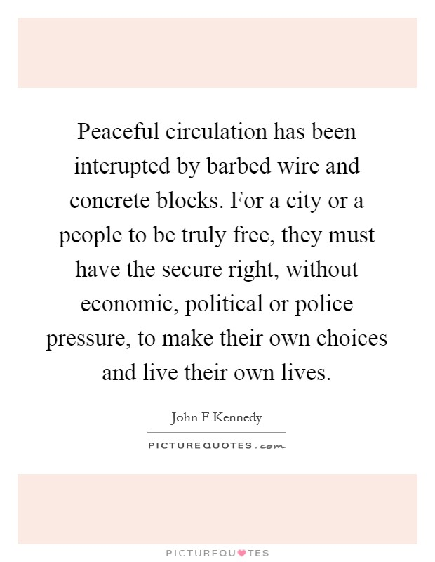 Peaceful circulation has been interupted by barbed wire and concrete blocks. For a city or a people to be truly free, they must have the secure right, without economic, political or police pressure, to make their own choices and live their own lives Picture Quote #1