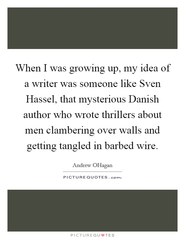 When I was growing up, my idea of a writer was someone like Sven Hassel, that mysterious Danish author who wrote thrillers about men clambering over walls and getting tangled in barbed wire Picture Quote #1