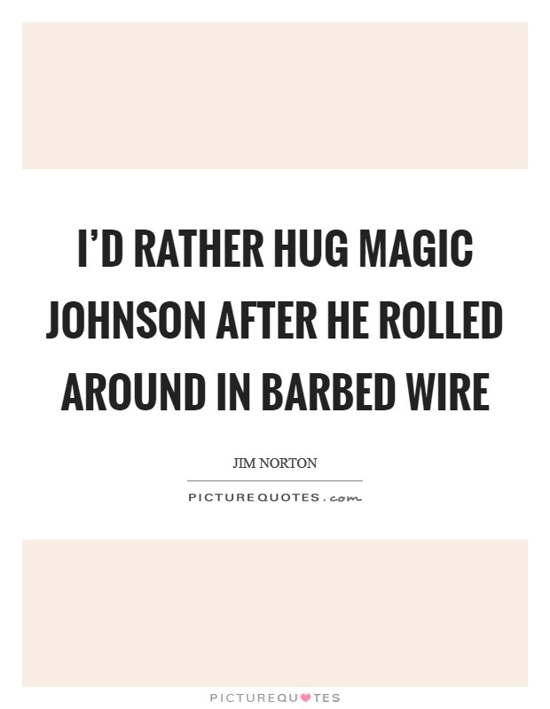 I'd rather hug Magic Johnson after he rolled around in barbed wire Picture Quote #1