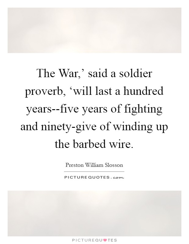 The War,' said a soldier proverb, 'will last a hundred years--five years of fighting and ninety-give of winding up the barbed wire Picture Quote #1