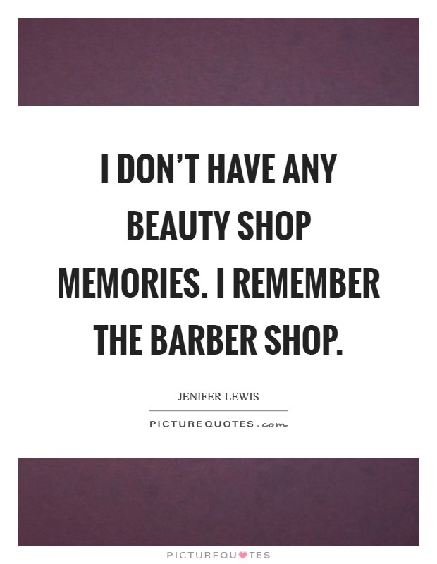 I don't have any beauty shop memories. I remember the barber shop Picture Quote #1