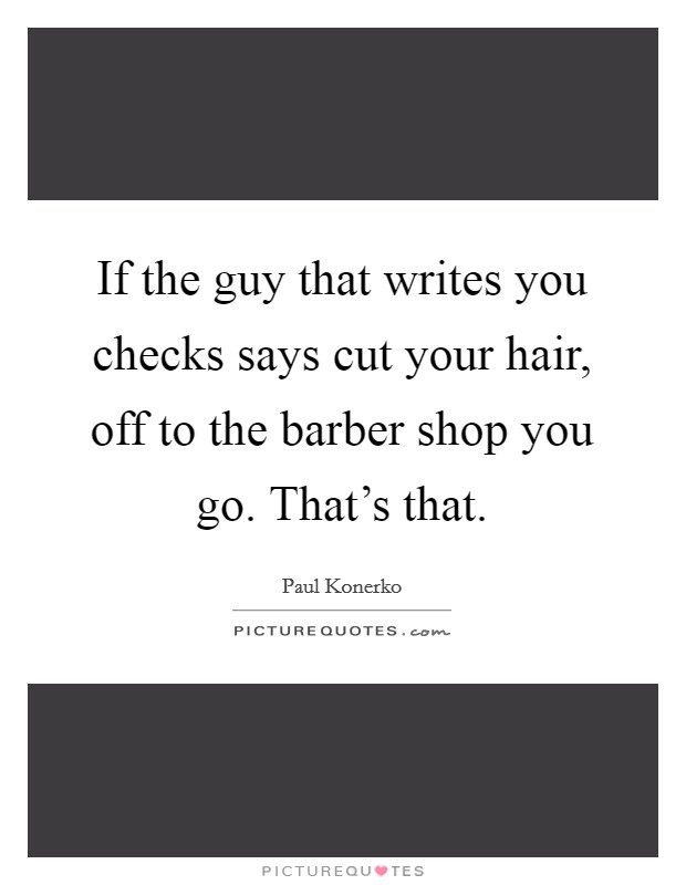 If the guy that writes you checks says cut your hair, off to the barber shop you go. That's that Picture Quote #1