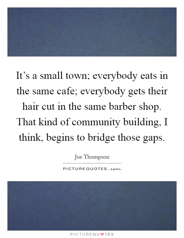 It's a small town; everybody eats in the same cafe; everybody gets their hair cut in the same barber shop. That kind of community building, I think, begins to bridge those gaps Picture Quote #1
