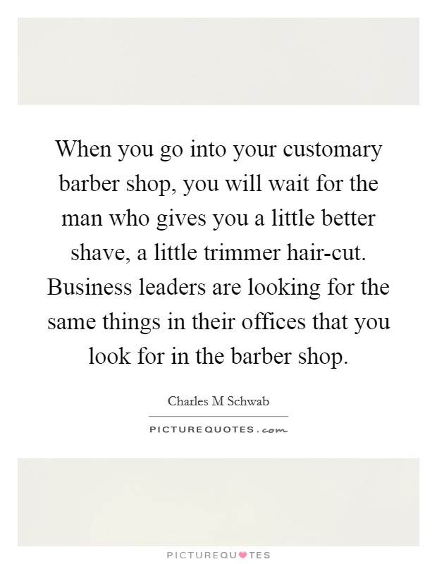 When you go into your customary barber shop, you will wait for the man who gives you a little better shave, a little trimmer hair-cut. Business leaders are looking for the same things in their offices that you look for in the barber shop Picture Quote #1