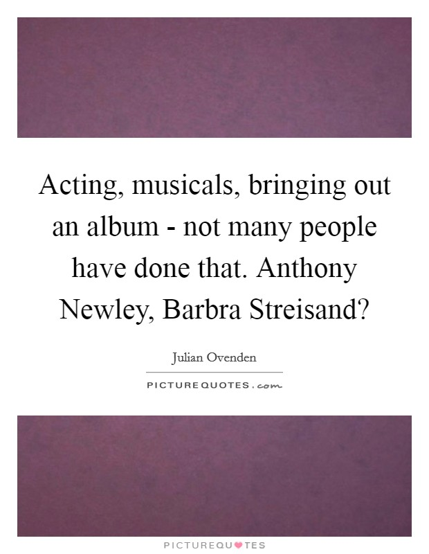 Acting, musicals, bringing out an album - not many people have done that. Anthony Newley, Barbra Streisand? Picture Quote #1