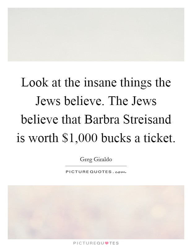 Look at the insane things the Jews believe. The Jews believe that Barbra Streisand is worth $1,000 bucks a ticket Picture Quote #1