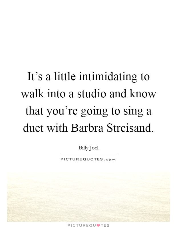 It's a little intimidating to walk into a studio and know that you're going to sing a duet with Barbra Streisand Picture Quote #1