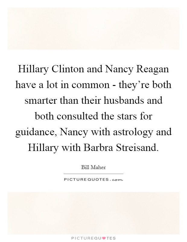 Hillary Clinton and Nancy Reagan have a lot in common - they're both smarter than their husbands and both consulted the stars for guidance, Nancy with astrology and Hillary with Barbra Streisand Picture Quote #1