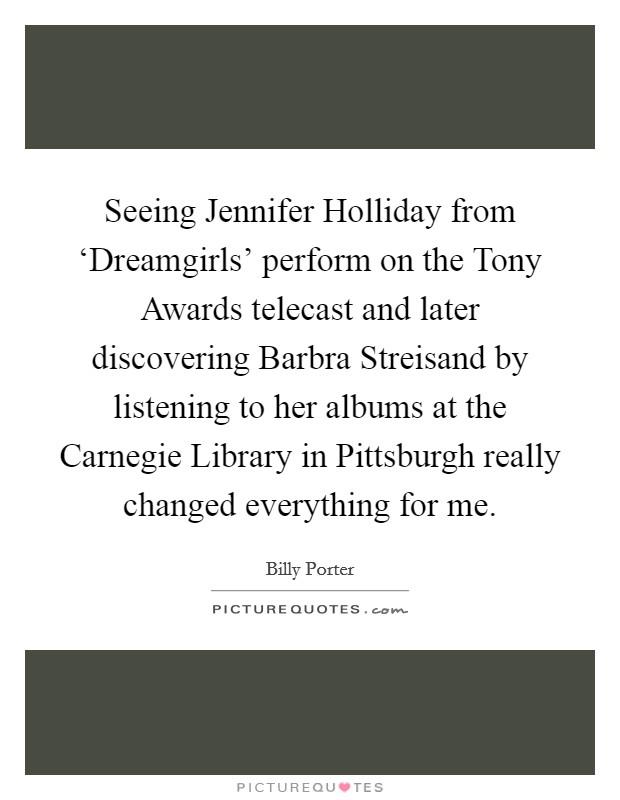 Seeing Jennifer Holliday from 'Dreamgirls' perform on the Tony Awards telecast and later discovering Barbra Streisand by listening to her albums at the Carnegie Library in Pittsburgh really changed everything for me Picture Quote #1