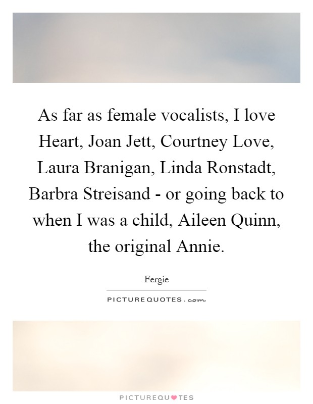 As far as female vocalists, I love Heart, Joan Jett, Courtney Love, Laura Branigan, Linda Ronstadt, Barbra Streisand - or going back to when I was a child, Aileen Quinn, the original Annie Picture Quote #1